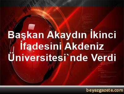 Başkan Akaydın, İkinci İfadesini Akdeniz Üniversitesi'nde Verdi