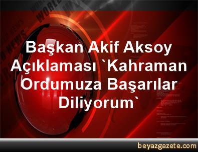 Başkan Akif Aksoy Açıklaması 'Kahraman Ordumuza Başarılar Diliyorum'