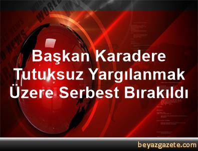 Başkan Karadere, Tutuksuz Yargılanmak Üzere Serbest Bırakıldı