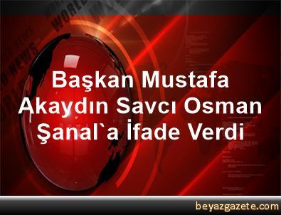 Başkan Mustafa Akaydın, Savcı Osman Şanal'a İfade Verdi