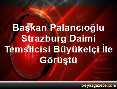 Başkan Palancıoğlu Strazburg Daimi Temsilcisi Büyükelçi İle Görüştü
