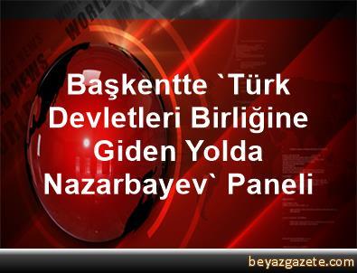 Başkentte 'Türk Devletleri Birliğine Giden Yolda Nazarbayev' Paneli