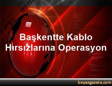 Başkentte Kablo Hırsızlarına Operasyon