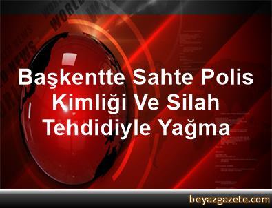 Başkentte Sahte Polis Kimliği Ve Silah Tehdidiyle Yağma
