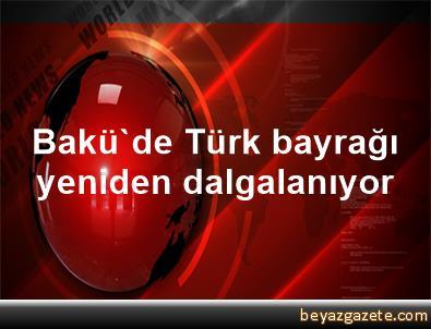 Bakü'de Türk bayrağı yeniden dalgalanıyor