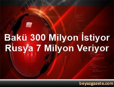 Bakü 300 Milyon İstiyor, Rusya 7 Milyon Veriyor