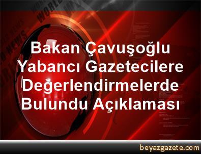 Bakan Çavuşoğlu, Yabancı Gazetecilere Değerlendirmelerde Bulundu Açıklaması