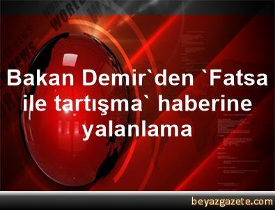 Bakan Demir'den 'Fatsa ile tartışma' haberine yalanlama