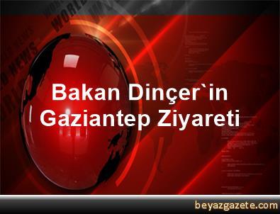 Bakan Dinçer'in Gaziantep Ziyareti