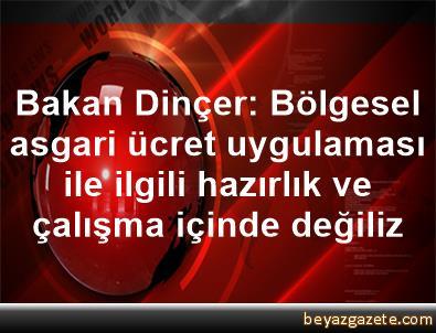 Bakan Dinçer: Bölgesel asgari ücret uygulaması ile ilgili hazırlık ve çalışma içinde değiliz