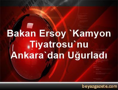 Bakan Ersoy, 'Kamyon Tiyatrosu'nu Ankara'dan Uğurladı