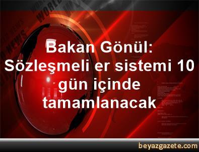 Bakan Gönül: Sözleşmeli er sistemi 10 gün içinde tamamlanacak