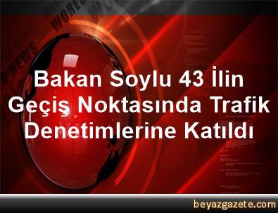 Bakan Soylu, 43 İlin Geçiş Noktasında Trafik Denetimlerine Katıldı