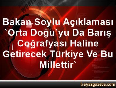 Bakan Soylu Açıklaması 'Orta Doğu'yu Da Barış Coğrafyası Haline Getirecek Türkiye Ve Bu Millettir'