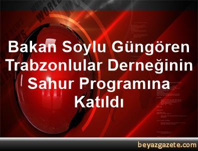 Bakan Soylu, Güngören Trabzonlular Derneğinin Sahur Programına Katıldı