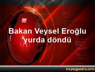 Bakan Veysel Eroğlu yurda döndü