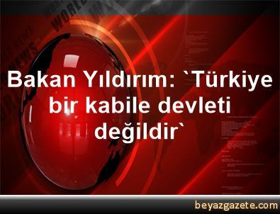Bakan Yıldırım: 'Türkiye bir kabile devleti değildir'
