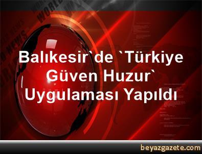 Balıkesir'de 'Türkiye Güven Huzur' Uygulaması Yapıldı