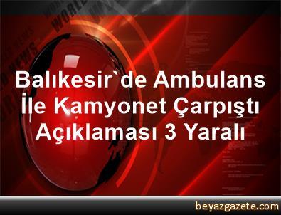 Balıkesir'de Ambulans İle Kamyonet Çarpıştı Açıklaması 3 Yaralı