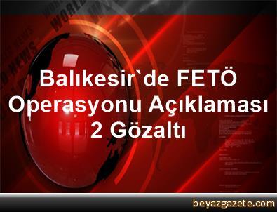 Balıkesir'de FETÖ Operasyonu Açıklaması 2 Gözaltı