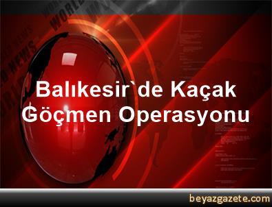 Balıkesir'de Kaçak Göçmen Operasyonu