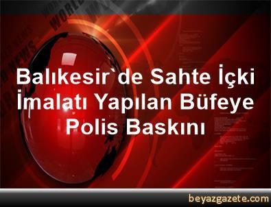 Balıkesir'de Sahte İçki İmalatı Yapılan Büfeye Polis Baskını