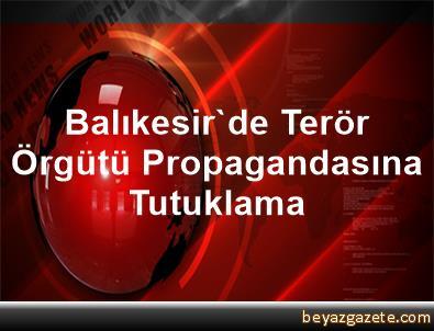 Balıkesir'de Terör Örgütü Propagandasına Tutuklama