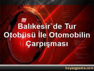 Balıkesir'de Tur Otobüsü İle Otomobilin Çarpışması