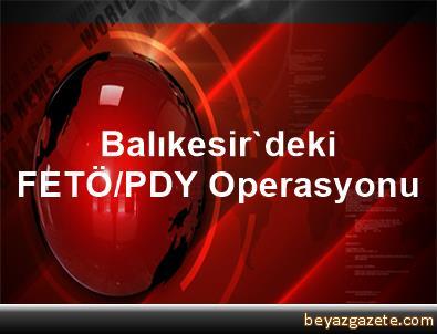 Balıkesir'deki FETÖ/PDY Operasyonu