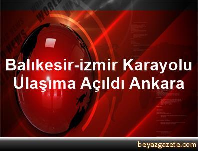 Balıkesir-izmir Karayolu Ulaşıma Açıldı Ankara