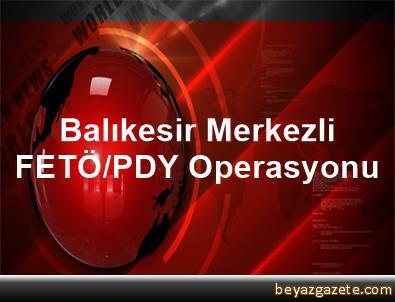 Balıkesir Merkezli FETÖ/PDY Operasyonu