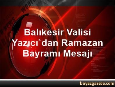Balıkesir Valisi Yazıcı'dan Ramazan Bayramı Mesajı