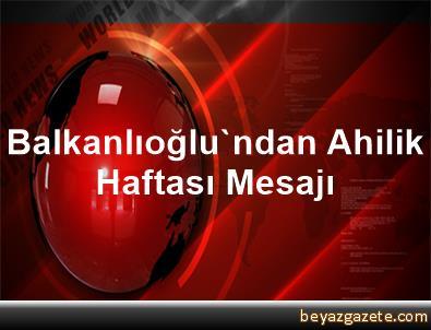 Balkanlıoğlu'ndan Ahilik Haftası Mesajı