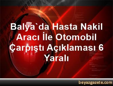 Balya'da Hasta Nakil Aracı İle Otomobil Çarpıştı Açıklaması 6 Yaralı