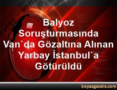 Balyoz Soruşturmasında Van'da Gözaltına Alınan Yarbay İstanbul'a Götürüldü