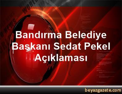 Bandırma Belediye Başkanı Sedat Pekel Açıklaması