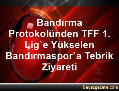 Bandırma Protokolünden TFF 1. Lig'e Yükselen Bandırmaspor'a Tebrik Ziyareti