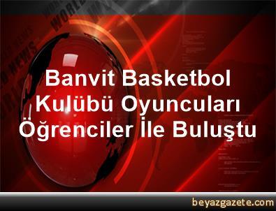 Banvit Basketbol Kulübü Oyuncuları Öğrenciler İle Buluştu