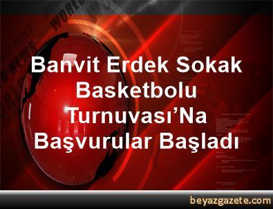 Banvit, Erdek Sokak Basketbolu Turnuvası'Na Başvurular Başladı