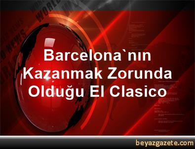 Barcelona'nın Kazanmak Zorunda Olduğu El Clasico