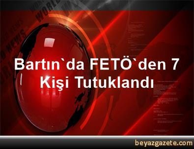 Bartın'da FETÖ'den 7 Kişi Tutuklandı