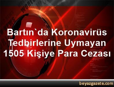 Bartın'da Koronavirüs Tedbirlerine Uymayan 1505 Kişiye Para Cezası