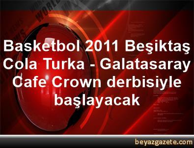 Basketbol 2011 Beşiktaş Cola Turka - Galatasaray Cafe Crown derbisiyle başlayacak