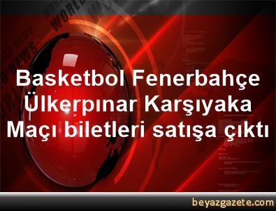 Basketbol Fenerbahçe Ülkerpınar Karşıyaka Maçı biletleri satışa çıktı