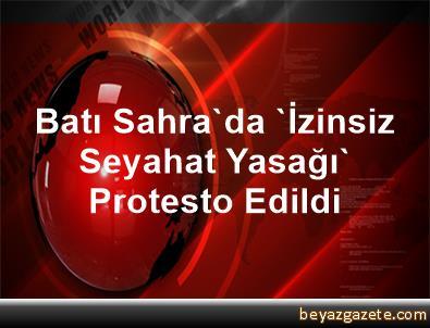 Batı Sahra'da 'İzinsiz Seyahat Yasağı' Protesto Edildi