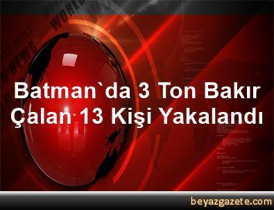 Batman'da 3 Ton Bakır Çalan 13 Kişi Yakalandı