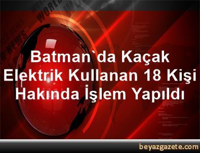 Batman'da Kaçak Elektrik Kullanan 18 Kişi Hakında İşlem Yapıldı