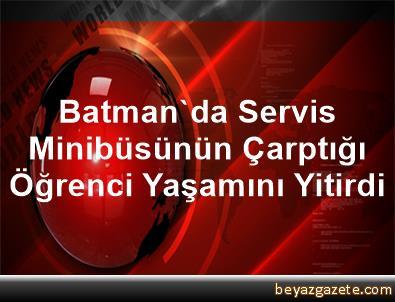 Batman'da Servis Minibüsünün Çarptığı Öğrenci Yaşamını Yitirdi