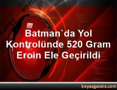 Batman'da Yol Kontrolünde 520 Gram Eroin Ele Geçirildi