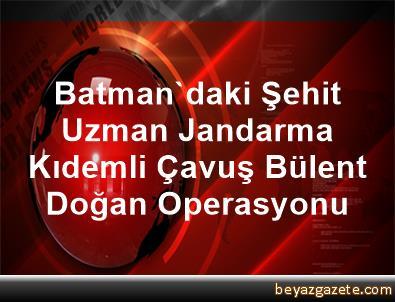 Batman'daki Şehit Uzman Jandarma Kıdemli Çavuş Bülent Doğan Operasyonu